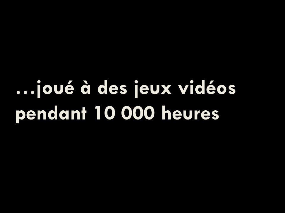 …joué à des jeux vidéos pendant 10 000 heures