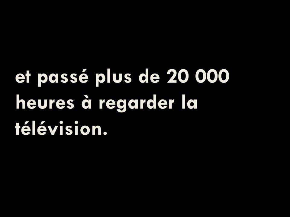 et passé plus de 20 000 heures à regarder la télévision.