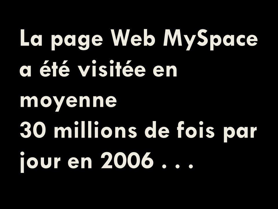 La page Web MySpace a été visitée en moyenne 30 millions de fois par jour en 2006...