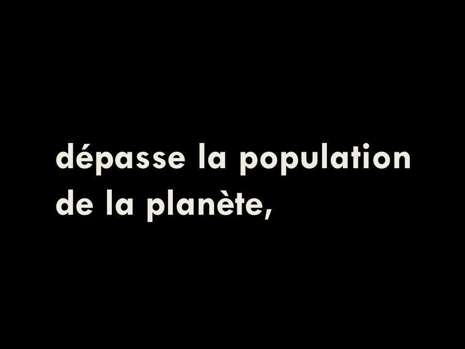 dépasse la population de la planète,