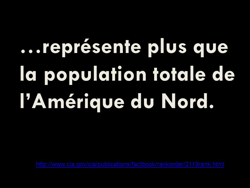 …représente plus que la population totale de lAmérique du Nord. http://www.cia.gov/cia/publications/factbook/rankorder/2119rank.html