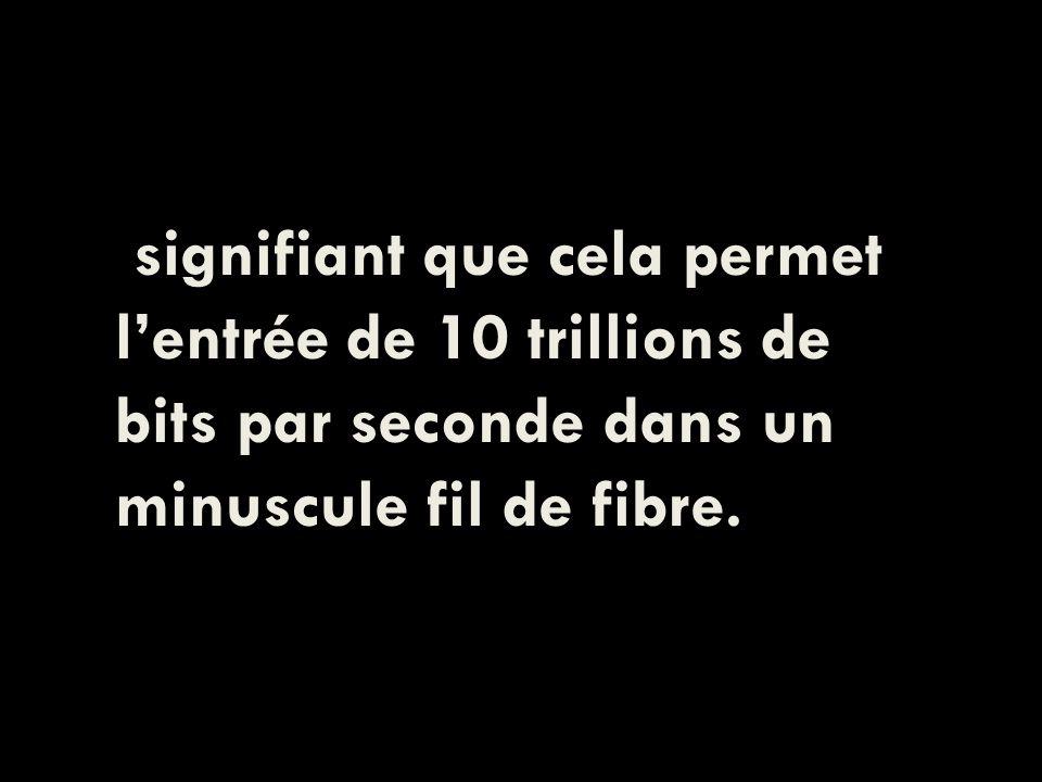 signifiant que cela permet lentrée de 10 trillions de bits par seconde dans un minuscule fil de fibre.