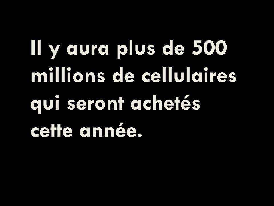 Il y aura plus de 500 millions de cellulaires qui seront achetés cette année.