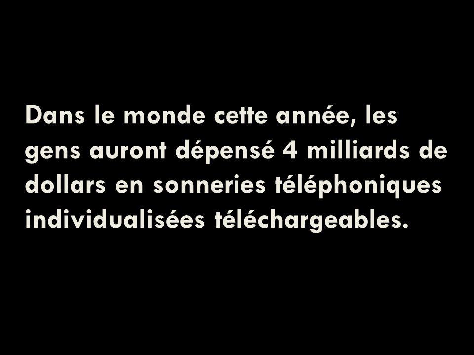Dans le monde cette année, les gens auront dépensé 4 milliards de dollars en sonneries téléphoniques individualisées téléchargeables.