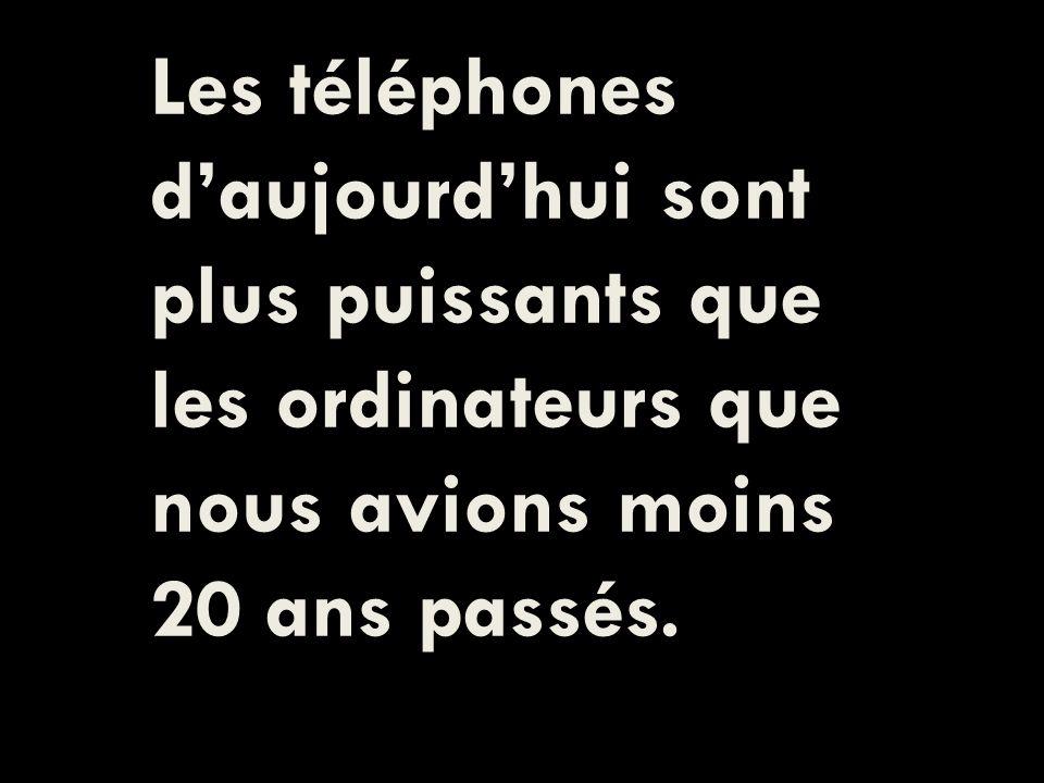 Les téléphones daujourdhui sont plus puissants que les ordinateurs que nous avions moins 20 ans passés.