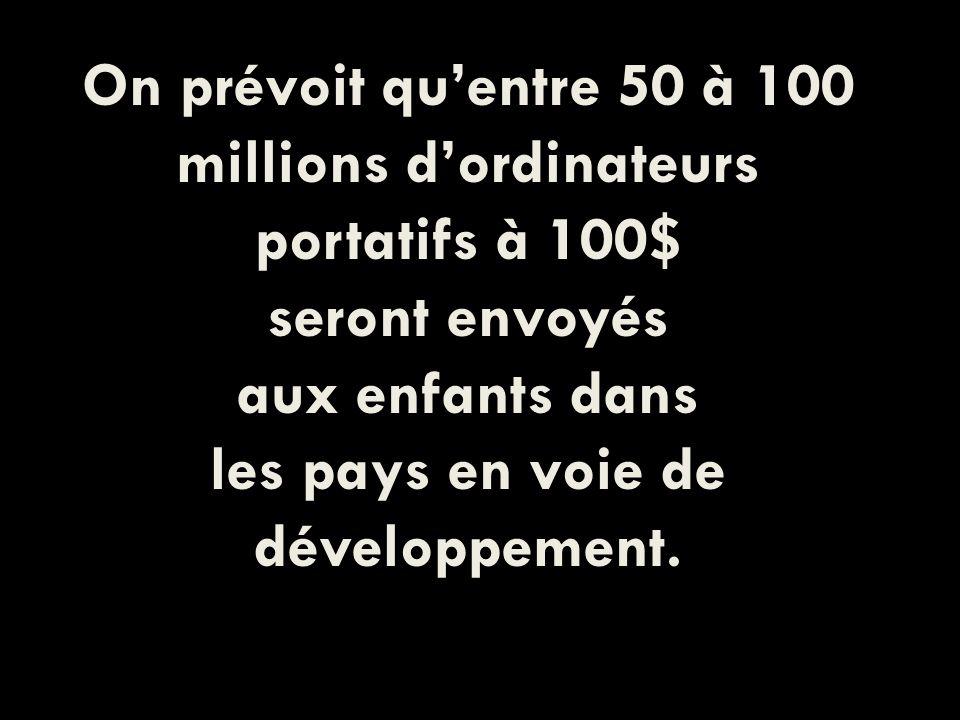 On prévoit quentre 50 à 100 millions dordinateurs portatifs à 100$ seront envoyés aux enfants dans les pays en voie de développement.