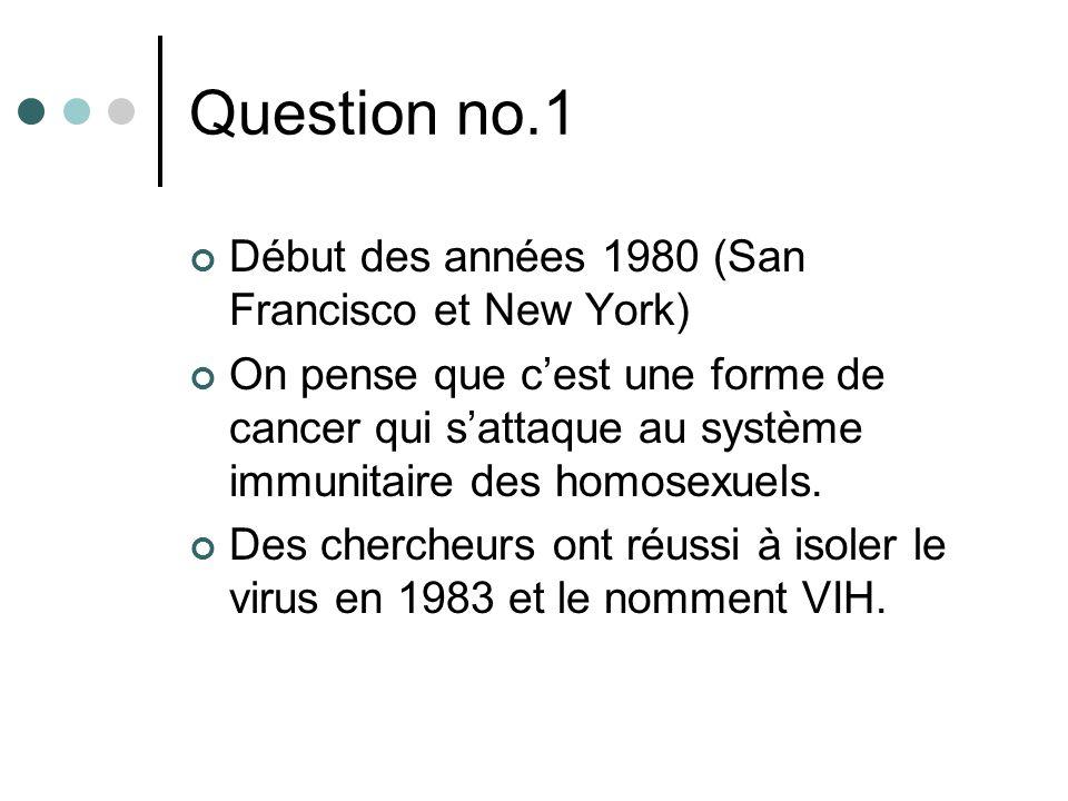 Question no.1 Début des années 1980 (San Francisco et New York) On pense que cest une forme de cancer qui sattaque au système immunitaire des homosexu