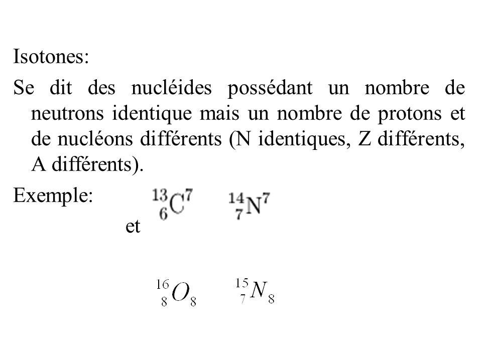 Isotones: Se dit des nucléides possédant un nombre de neutrons identique mais un nombre de protons et de nucléons différents (N identiques, Z différen