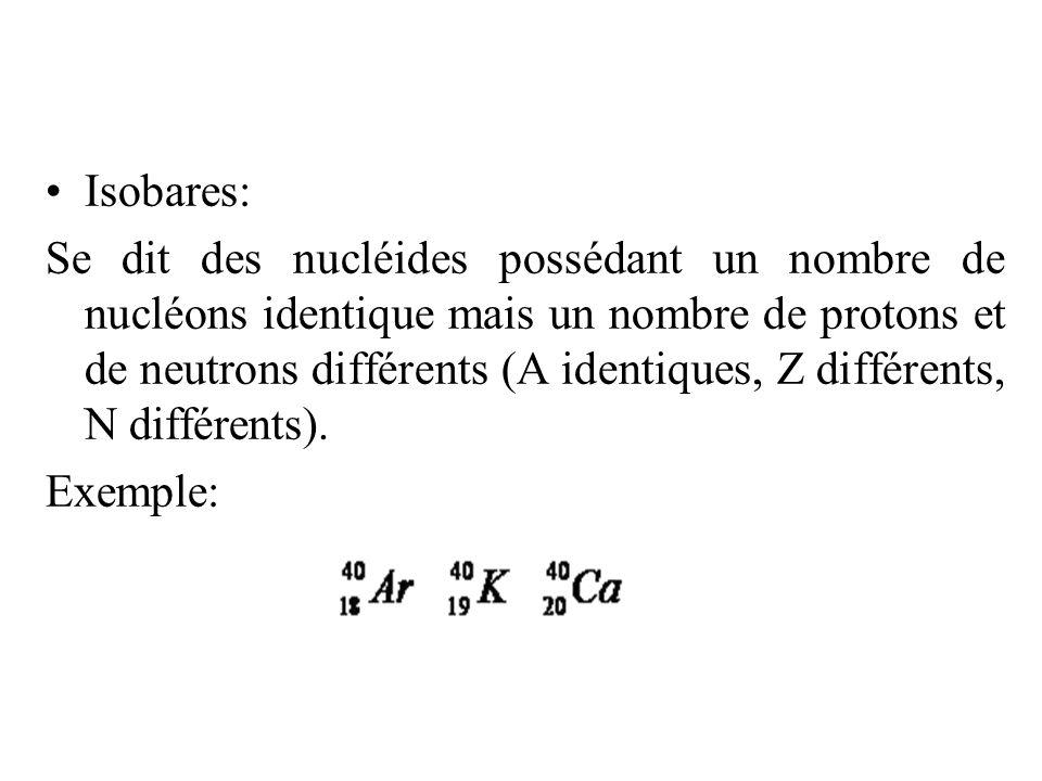 Isobares: Se dit des nucléides possédant un nombre de nucléons identique mais un nombre de protons et de neutrons différents (A identiques, Z différen