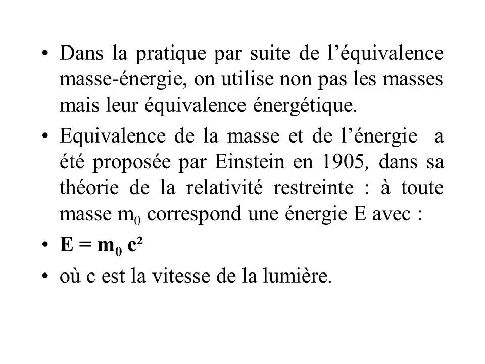 Dans la pratique par suite de léquivalence masse-énergie, on utilise non pas les masses mais leur équivalence énergétique. Equivalence de la masse et