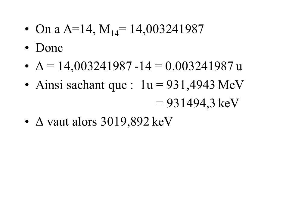On a A=14, M 14 = 14,003241987 Donc Δ = 14,003241987 -14 = 0.003241987 u Ainsi sachant que : 1u = 931,4943 MeV = 931494,3 keV Δ vaut alors 3019,892 ke