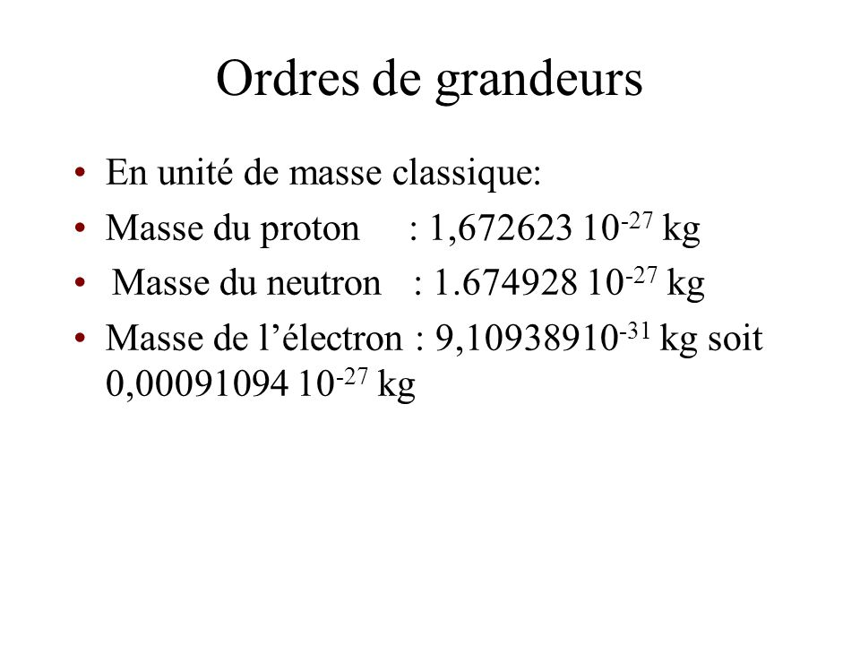 Ordres de grandeurs En unité de masse classique: Masse du proton : 1,672623 10 -27 kg Masse du neutron : 1.674928 10 -27 kg Masse de lélectron : 9,109