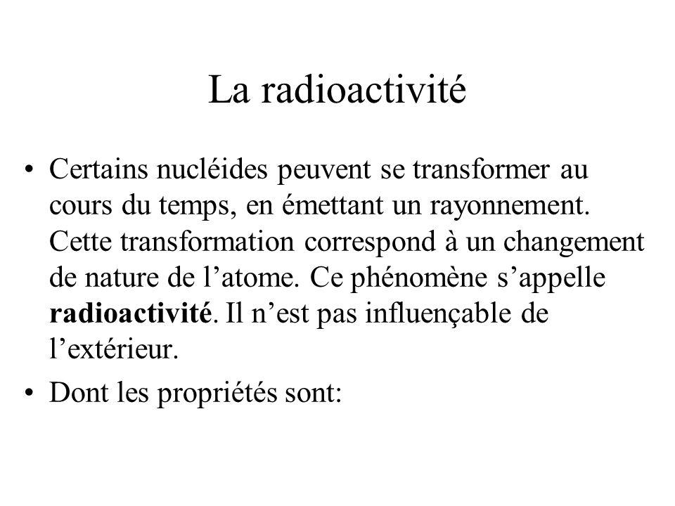 La radioactivité Certains nucléides peuvent se transformer au cours du temps, en émettant un rayonnement. Cette transformation correspond à un changem