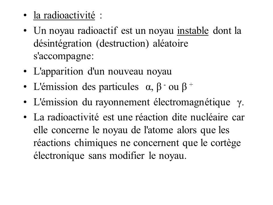 la radioactivité : Un noyau radioactif est un noyau instable dont la désintégration (destruction) aléatoire s'accompagne: L'apparition d'un nouveau no