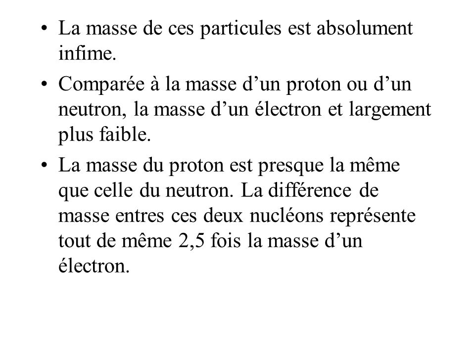 La masse de ces particules est absolument infime. Comparée à la masse dun proton ou dun neutron, la masse dun électron et largement plus faible. La ma