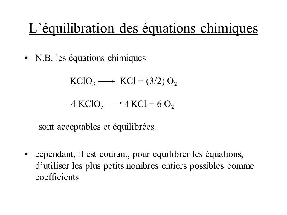 Léquilibration des équations chimiques N.B. les équations chimiques KClO 3 KCl + (3/2) O 2 4 KClO 3 4 KCl + 6 O 2 sont acceptables et équilibrées. cep