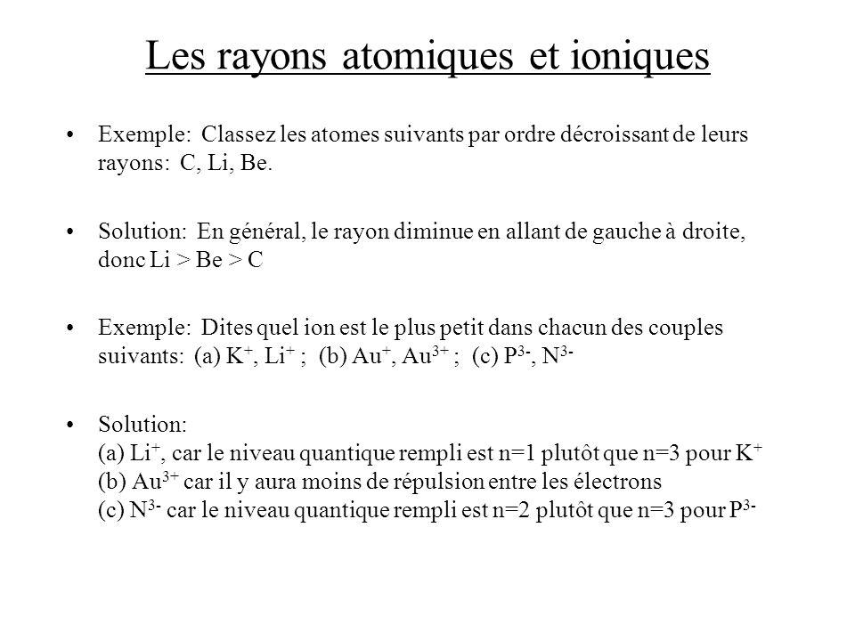Les rayons atomiques et ioniques Exemple: Classez les atomes suivants par ordre décroissant de leurs rayons: C, Li, Be. Solution: En général, le rayon