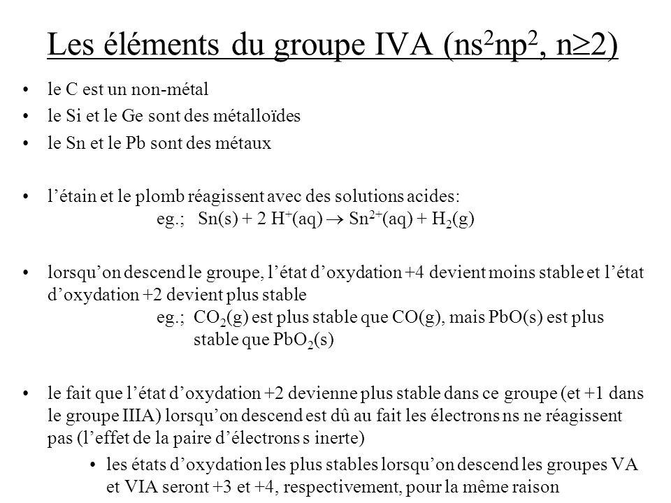 Les éléments du groupe IVA (ns 2 np 2, n 2) le C est un non-métal le Si et le Ge sont des métalloïdes le Sn et le Pb sont des métaux létain et le plomb réagissent avec des solutions acides: eg.; Sn(s) + 2 H + (aq) Sn 2+ (aq) + H 2 (g) lorsquon descend le groupe, létat doxydation +4 devient moins stable et létat doxydation +2 devient plus stable eg.; CO 2 (g) est plus stable que CO(g), mais PbO(s) est plus stable que PbO 2 (s) le fait que létat doxydation +2 devienne plus stable dans ce groupe (et +1 dans le groupe IIIA) lorsquon descend est dû au fait les électrons ns ne réagissent pas (leffet de la paire délectrons s inerte) les états doxydation les plus stables lorsquon descend les groupes VA et VIA seront +3 et +4, respectivement, pour la même raison