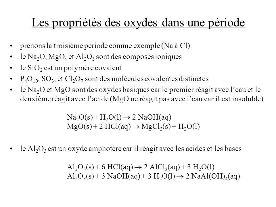 Les propriétés des oxydes dans une période prenons la troisième période comme exemple (Na à Cl) le Na 2 O, MgO, et Al 2 O 3 sont des composés ioniques le SiO 2 est un polymère covalent P 4 O 10, SO 3, et Cl 2 O 7 sont des molécules covalentes distinctes le Na 2 O et MgO sont des oxydes basiques car le premier réagit avec leau et le deuxième réagit avec lacide (MgO ne réagit pas avec leau car il est insoluble) Na 2 O(s) + H 2 O(l) 2 NaOH(aq) MgO(s) + 2 HCl(aq) MgCl 2 (s) + H 2 O(l) le Al 2 O 3 est un oxyde amphotère car il réagit avec les acides et les bases Al 2 O 3 (s) + 6 HCl(aq) 2 AlCl 3 (aq) + 3 H 2 O(l) Al 2 O 3 (s) + 3 NaOH(aq) + 3 H 2 O(l) 2 NaAl(OH) 4 (aq)