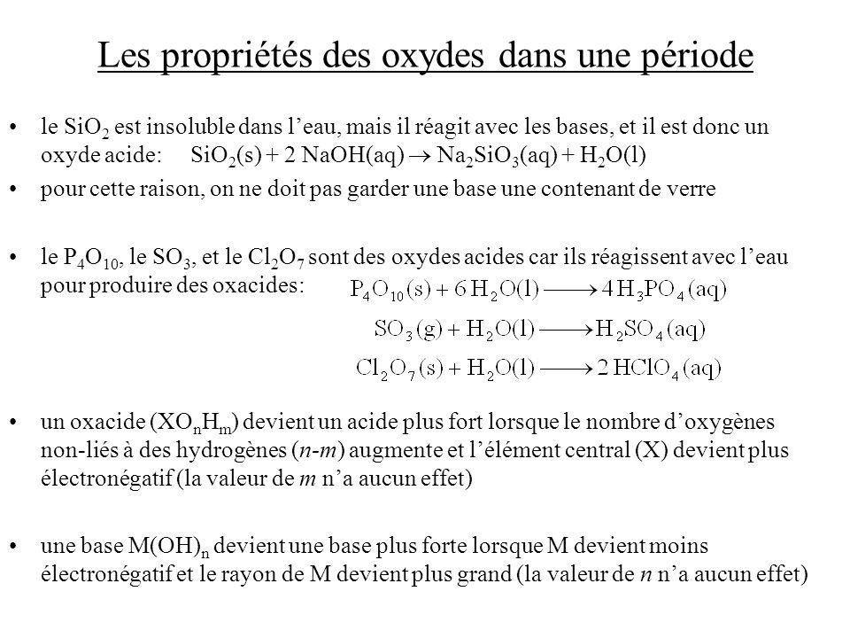 Les propriétés des oxydes dans une période le SiO 2 est insoluble dans leau, mais il réagit avec les bases, et il est donc un oxyde acide: SiO 2 (s) + 2 NaOH(aq) Na 2 SiO 3 (aq) + H 2 O(l) pour cette raison, on ne doit pas garder une base une contenant de verre le P 4 O 10, le SO 3, et le Cl 2 O 7 sont des oxydes acides car ils réagissent avec leau pour produire des oxacides: un oxacide (XO n H m ) devient un acide plus fort lorsque le nombre doxygènes non-liés à des hydrogènes (n-m) augmente et lélément central (X) devient plus électronégatif (la valeur de m na aucun effet) une base M(OH) n devient une base plus forte lorsque M devient moins électronégatif et le rayon de M devient plus grand (la valeur de n na aucun effet)