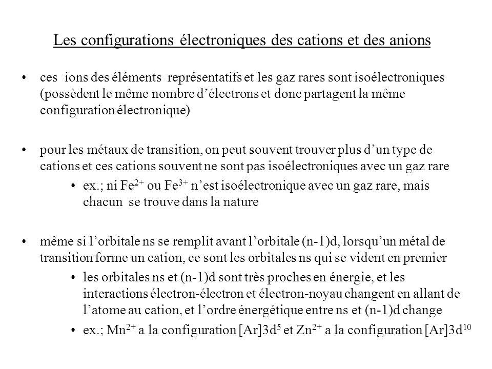Les configurations électroniques des cations et des anions ces ions des éléments représentatifs et les gaz rares sont isoélectroniques (possèdent le même nombre délectrons et donc partagent la même configuration électronique) pour les métaux de transition, on peut souvent trouver plus dun type de cations et ces cations souvent ne sont pas isoélectroniques avec un gaz rare ex.; ni Fe 2+ ou Fe 3+ nest isoélectronique avec un gaz rare, mais chacun se trouve dans la nature même si lorbitale ns se remplit avant lorbitale (n-1)d, lorsquun métal de transition forme un cation, ce sont les orbitales ns qui se vident en premier les orbitales ns et (n-1)d sont très proches en énergie, et les interactions électron-électron et électron-noyau changent en allant de latome au cation, et lordre énergétique entre ns et (n-1)d change ex.; Mn 2+ a la configuration [Ar]3d 5 et Zn 2+ a la configuration [Ar]3d 10