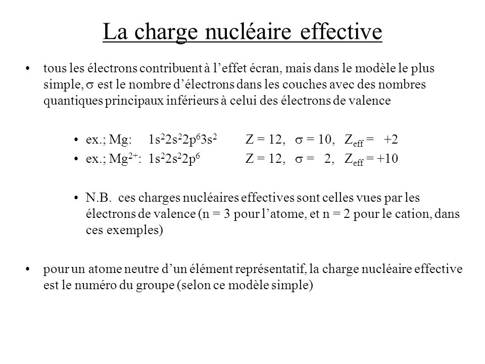 La charge nucléaire effective tous les électrons contribuent à leffet écran, mais dans le modèle le plus simple, est le nombre délectrons dans les couches avec des nombres quantiques principaux inférieurs à celui des électrons de valence ex.; Mg: 1s 2 2s 2 2p 6 3s 2 Z = 12, = 10, Z eff = +2 ex.; Mg 2+ : 1s 2 2s 2 2p 6 Z = 12, = 2, Z eff = +10 N.B.