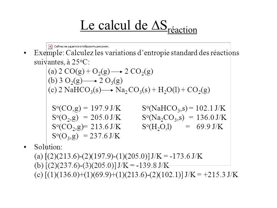 Le calcul de S réaction Exemple:Calculez les variations dentropie standard des réactions suivantes, à 25 o C: (a) 2 CO(g) + O 2 (g) 2 CO 2 (g) (b) 3 O