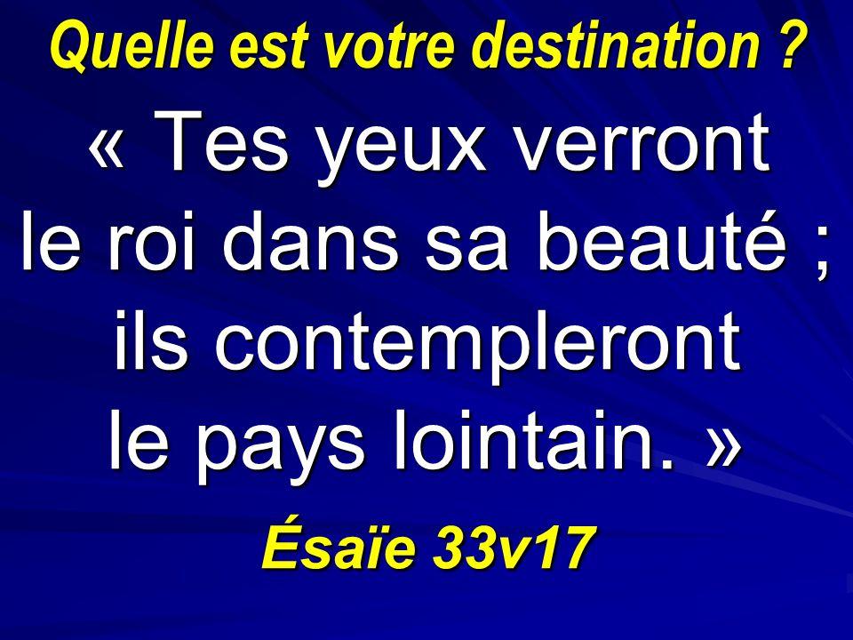Quelle est votre destination ? « Tes yeux verront le roi dans sa beauté ; ils contempleront le pays lointain. » Ésaïe 33v17
