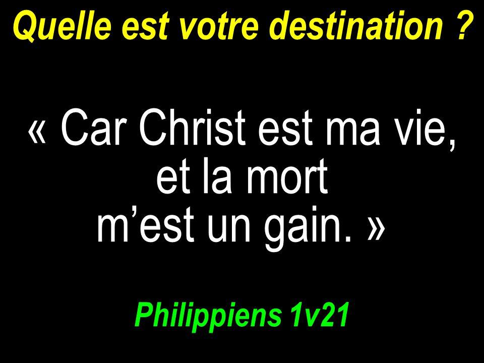 Quelle est votre destination ? « Car Christ est ma vie, et la mort mest un gain. » Philippiens 1v21