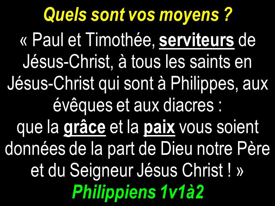 Quels sont vos moyens ? « Paul et Timothée, serviteurs de Jésus-Christ, à tous les saints en Jésus-Christ qui sont à Philippes, aux évêques et aux dia