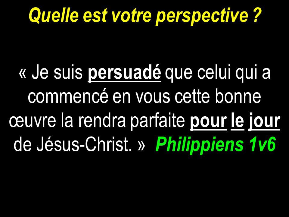 Quelle est votre perspective ? « Je suis persuadé que celui qui a commencé en vous cette bonne œuvre la rendra parfaite pour le jour de Jésus-Christ.