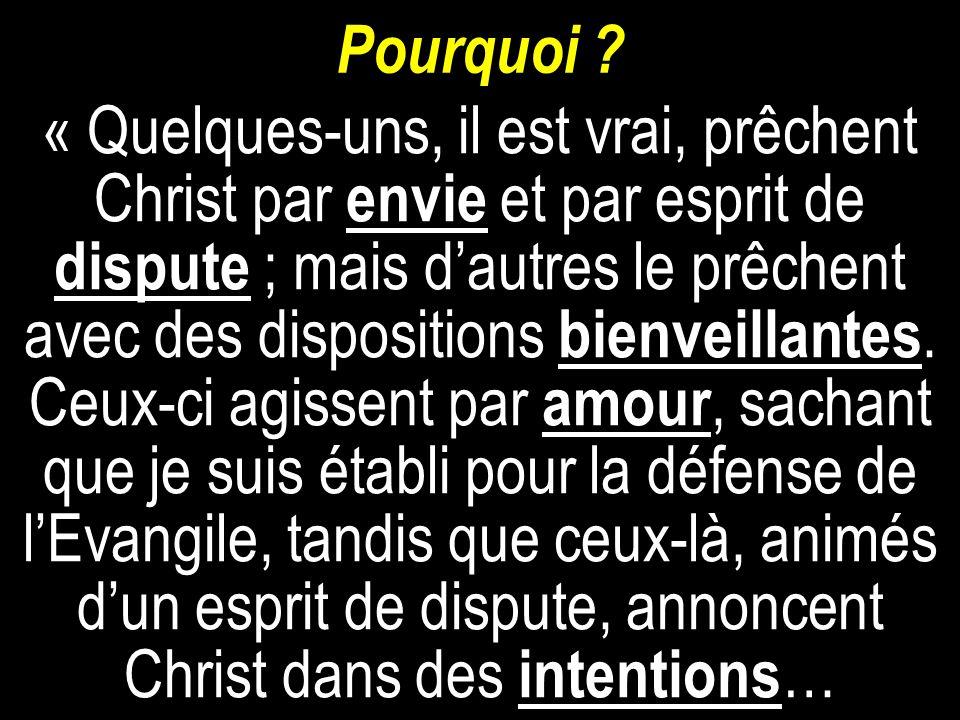 Pourquoi ? « Quelques-uns, il est vrai, prêchent Christ par envie et par esprit de dispute ; mais dautres le prêchent avec des dispositions bienveilla