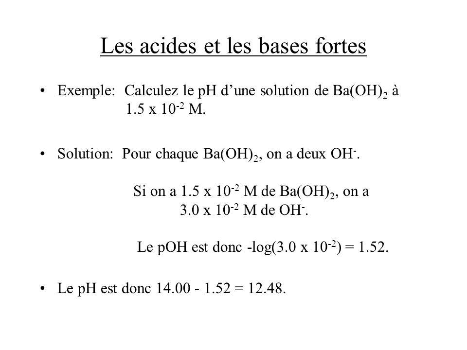 Les acides et les bases fortes Exemple: Calculez le pH dune solution de Ba(OH) 2 à 1.5 x 10 -2 M. Solution: Pour chaque Ba(OH) 2, on a deux OH -. Si o