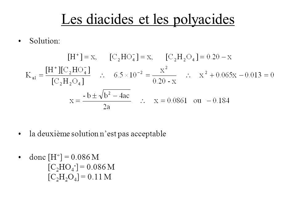 Les diacides et les polyacides Solution: la deuxième solution nest pas acceptable donc[H + ] = 0.086 M [C 2 HO 4 - ] = 0.086 M [C 2 H 2 O 4 ] = 0.11 M