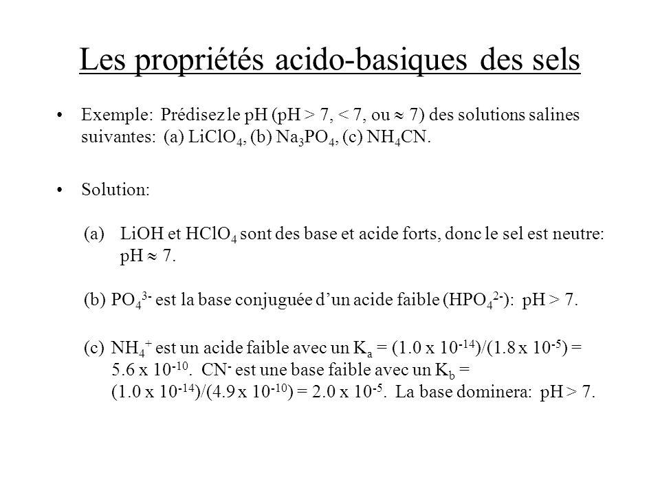 Les propriétés acido-basiques des sels Exemple: Prédisez le pH (pH > 7, < 7, ou 7) des solutions salines suivantes: (a) LiClO 4, (b) Na 3 PO 4, (c) NH