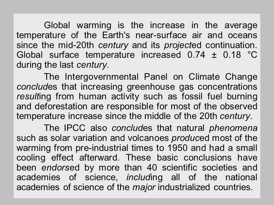 Global warming is the increase in the average temperature of the Earth s near-surface air and oceans since the mid-20th century and its projected continuation.