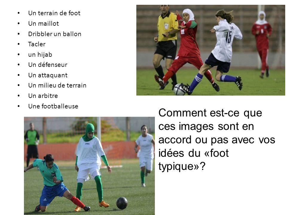Un terrain de foot Un maillot Dribbler un ballon Tacler un hijab Un défenseur Un attaquant Un milieu de terrain Un arbitre Une footballeuse Comment est-ce que ces images sont en accord ou pas avec vos idées du «foot typique»