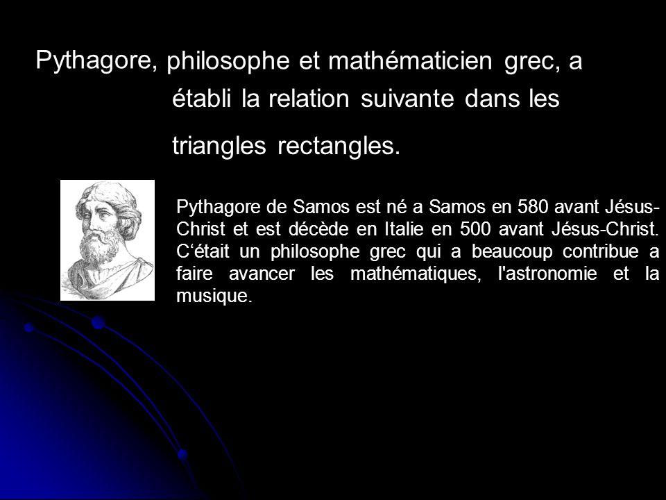 philosophe et mathématicien grec, a Pythagore, établi la relation suivante dans les triangles rectangles. Pythagore de Samos est né a Samos en 580 ava
