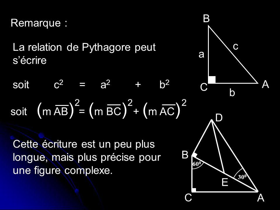 Remarque : B A C b a c La relation de Pythagore peut sécrire soit c 2 = a 2 + b 2 soit ( m AB ) = ( m BC ) + ( m AC ) 222 30 0 60 0 D C E A B Cette éc