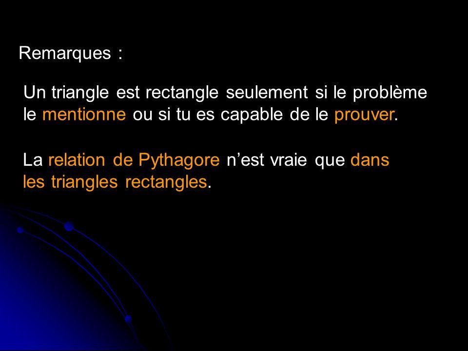 Un triangle est rectangle seulement si le problème le mentionne ou si tu es capable de le prouver. Remarques : La relation de Pythagore nest vraie que
