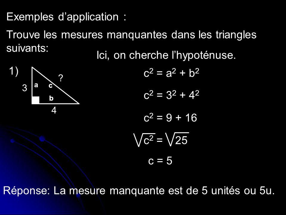 Exemples dapplication : Trouve les mesures manquantes dans les triangles suivants: c 2 = a 2 + b 2 c 2 = 3 2 + 4 2 c 2 = 9 + 16 c 2 = 25 c = 5 Réponse