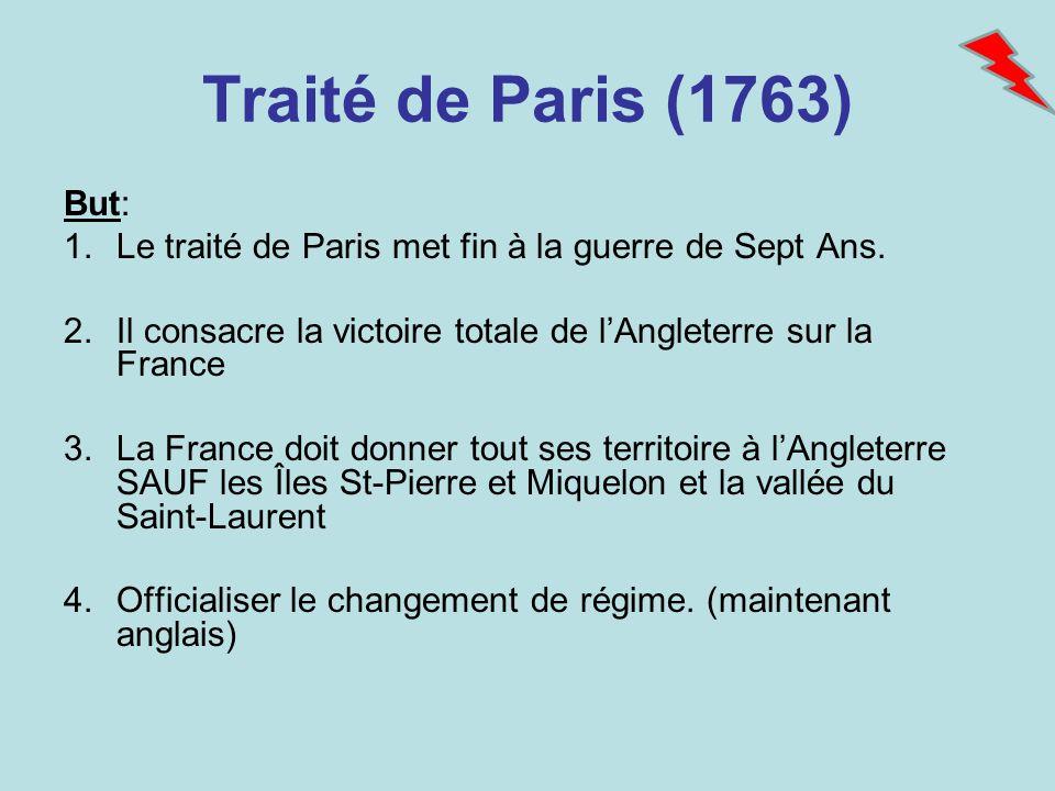 Traité de Paris (1763) But: 1.Le traité de Paris met fin à la guerre de Sept Ans. 2.Il consacre la victoire totale de lAngleterre sur la France 3.La F