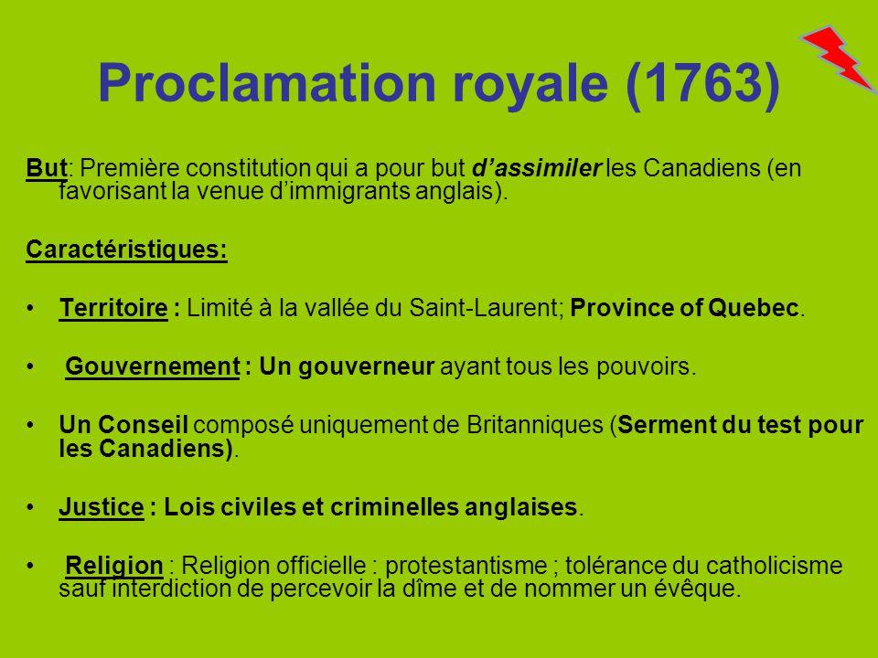 Proclamation royale (1763) But: Première constitution qui a pour but dassimiler les Canadiens (en favorisant la venue dimmigrants anglais). Caractéris