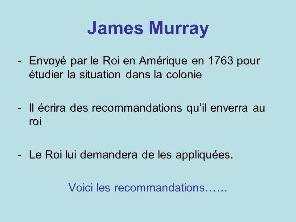 James Murray -Envoyé par le Roi en Amérique en 1763 pour étudier la situation dans la colonie -Il écrira des recommandations quil enverra au roi -Le R