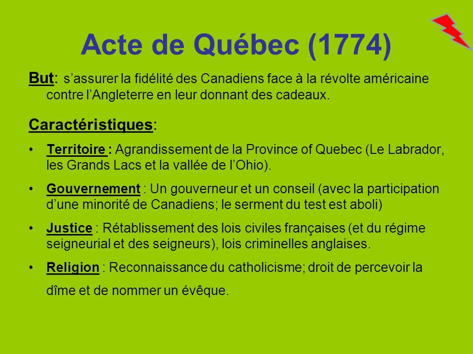 Acte de Québec (1774) But: sassurer la fidélité des Canadiens face à la révolte américaine contre lAngleterre en leur donnant des cadeaux. Caractérist