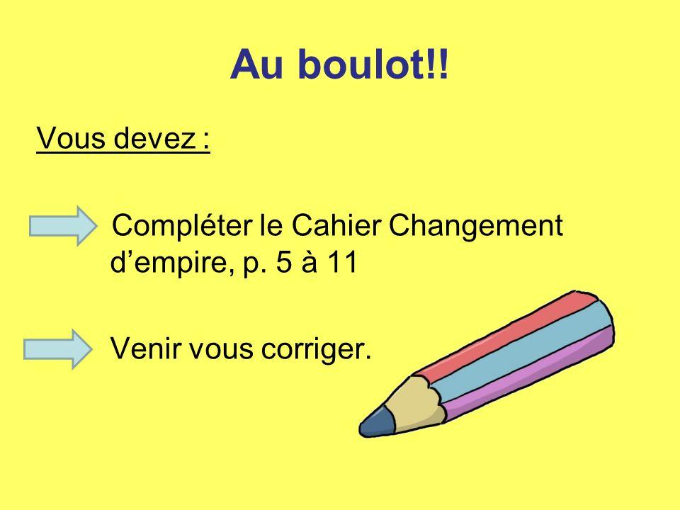 Au boulot!! Vous devez : Compléter le Cahier Changement dempire, p. 5 à 11 Venir vous corriger.