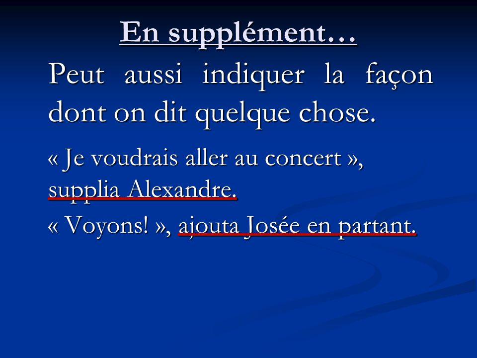 En supplément… Peut aussi indiquer la façon dont on dit quelque chose. « Je voudrais aller au concert », supplia Alexandre. « Voyons! », ajouta Josée