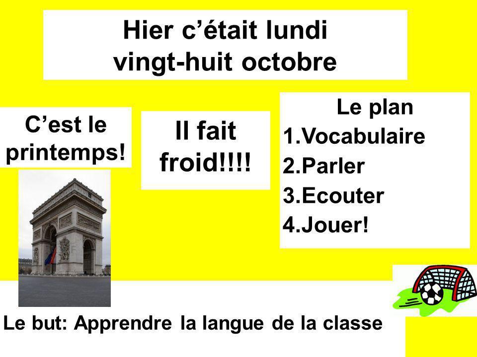 Hier cétait lundi vingt-huit octobre Le plan 1.Vocabulaire 2.Parler 3.Ecouter 4.Jouer! Il fait froid!!!! Le but: Apprendre la langue de la classe Cest