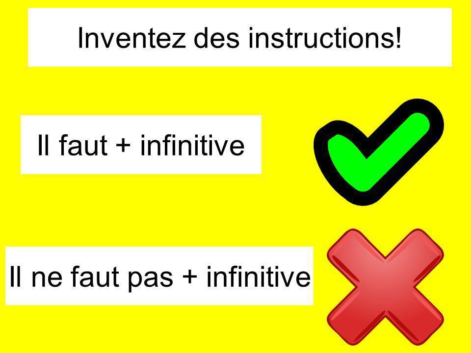 Il faut + infinitive Inventez des instructions! Il ne faut pas + infinitive
