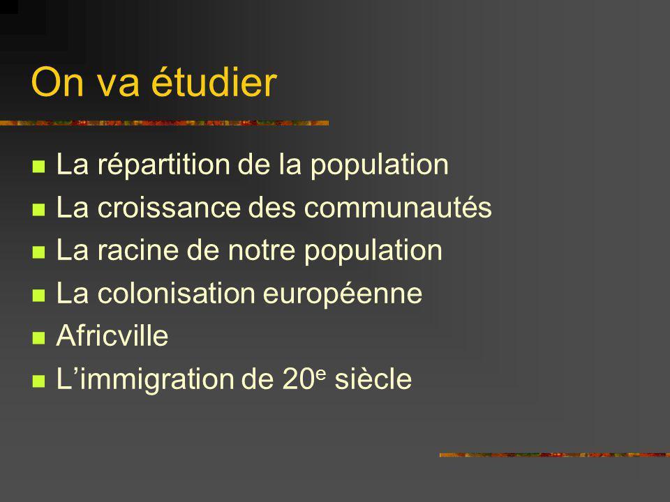On va étudier La répartition de la population La croissance des communautés La racine de notre population La colonisation européenne Africville Limmig
